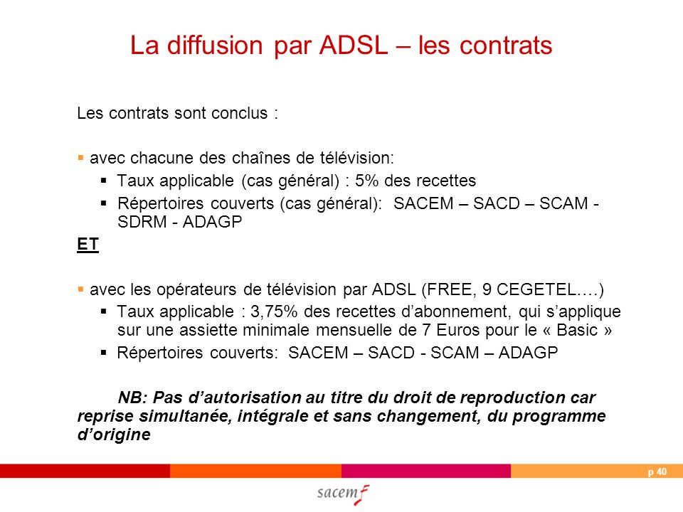p 40 Les contrats sont conclus : avec chacune des chaînes de télévision: Taux applicable (cas général) : 5% des recettes Répertoires couverts (cas général): SACEM – SACD – SCAM - SDRM - ADAGP ET avec les opérateurs de télévision par ADSL (FREE, 9 CEGETEL….) Taux applicable : 3,75% des recettes dabonnement, qui sapplique sur une assiette minimale mensuelle de 7 Euros pour le « Basic » Répertoires couverts: SACEM – SACD - SCAM – ADAGP NB: Pas dautorisation au titre du droit de reproduction car reprise simultanée, intégrale et sans changement, du programme dorigine La diffusion par ADSL – les contrats