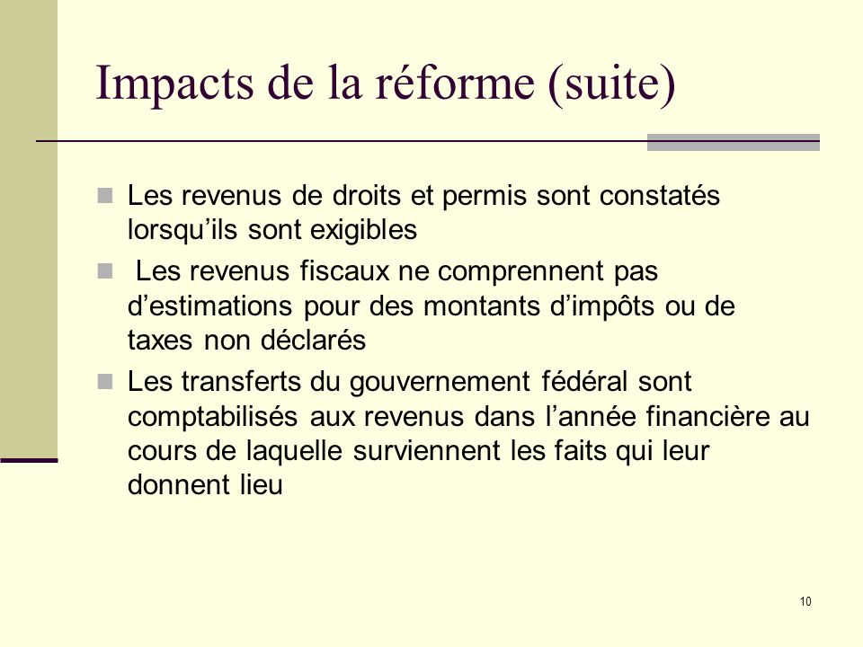 10 Impacts de la réforme (suite) Les revenus de droits et permis sont constatés lorsquils sont exigibles Les revenus fiscaux ne comprennent pas destimations pour des montants dimpôts ou de taxes non déclarés Les transferts du gouvernement fédéral sont comptabilisés aux revenus dans lannée financière au cours de laquelle surviennent les faits qui leur donnent lieu