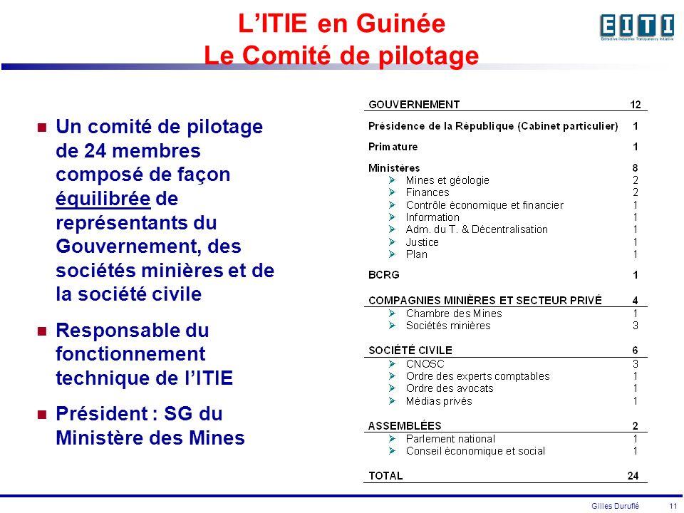 Gilles Duruflé 11 LITIE en Guinée Le Comité de pilotage Un comité de pilotage de 24 membres composé de façon équilibrée de représentants du Gouvernement, des sociétés minières et de la société civile Responsable du fonctionnement technique de lITIE Président : SG du Ministère des Mines