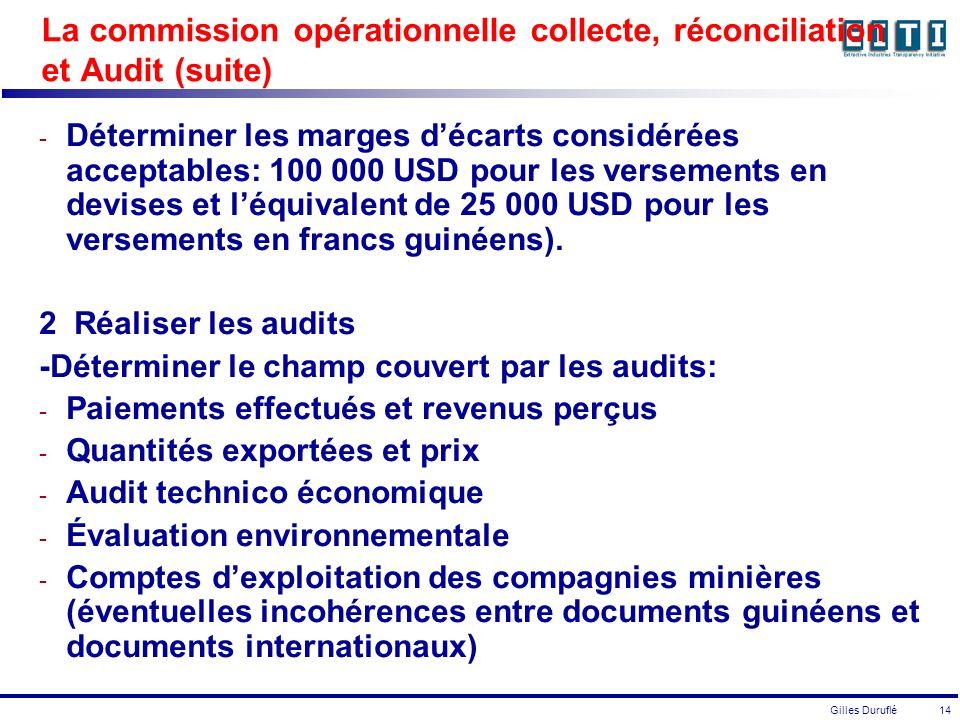 Gilles Duruflé 14 La commission opérationnelle collecte, réconciliation et Audit (suite) - Déterminer les marges décarts considérées acceptables: 100 000 USD pour les versements en devises et léquivalent de 25 000 USD pour les versements en francs guinéens).