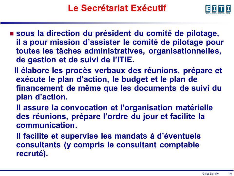 Gilles Duruflé 16 Le Secrétariat Exécutif sous la direction du président du comité de pilotage, il a pour mission dassister le comité de pilotage pour toutes les tâches administratives, organisationnelles, de gestion et de suivi de lITIE.