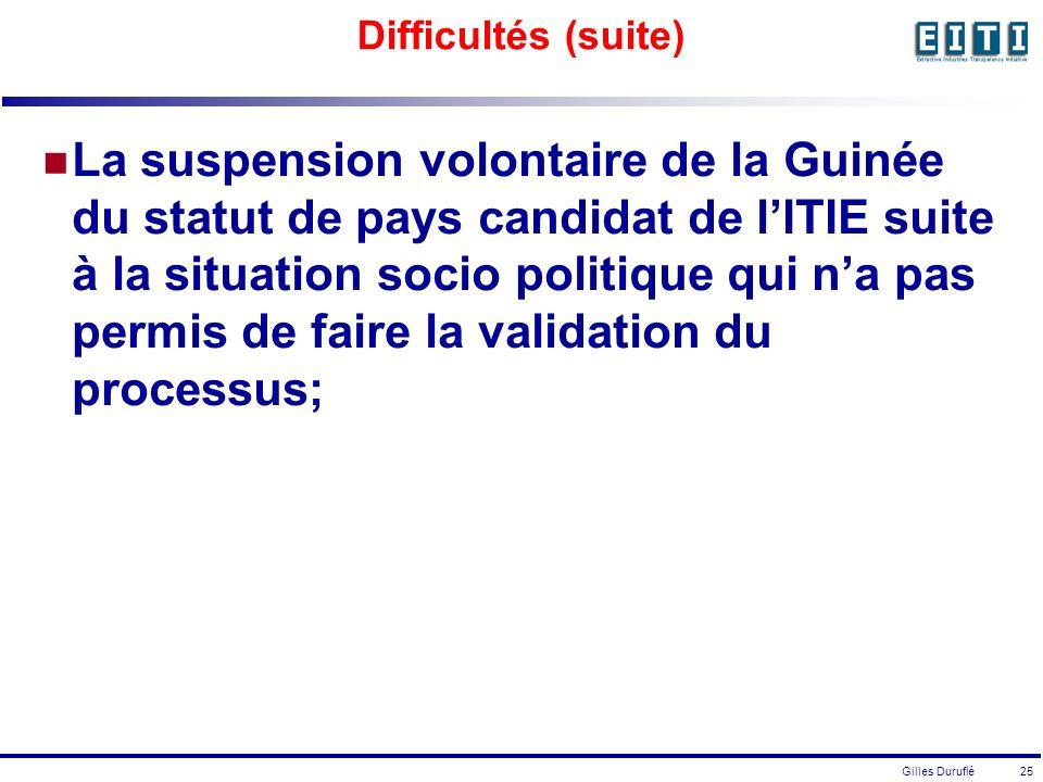 Gilles Duruflé 25 Difficultés (suite) La suspension volontaire de la Guinée du statut de pays candidat de lITIE suite à la situation socio politique qui na pas permis de faire la validation du processus;