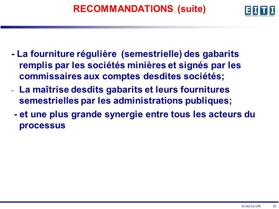 Gilles Duruflé 30 RECOMMANDATIONS (suite) - La fourniture régulière (semestrielle) des gabarits remplis par les sociétés minières et signés par les commissaires aux comptes desdites sociétés; - La maîtrise desdits gabarits et leurs fournitures semestrielles par les administrations publiques; - et une plus grande synergie entre tous les acteurs du processus