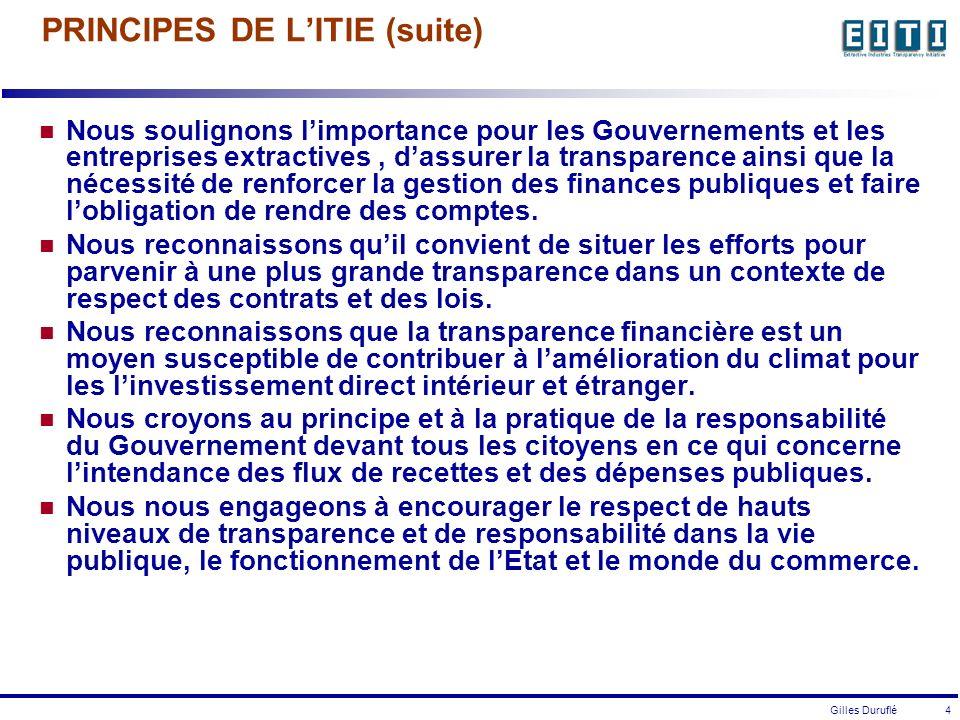 Gilles Duruflé 4 PRINCIPES DE LITIE (suite) Nous soulignons limportance pour les Gouvernements et les entreprises extractives, dassurer la transparence ainsi que la nécessité de renforcer la gestion des finances publiques et faire lobligation de rendre des comptes.