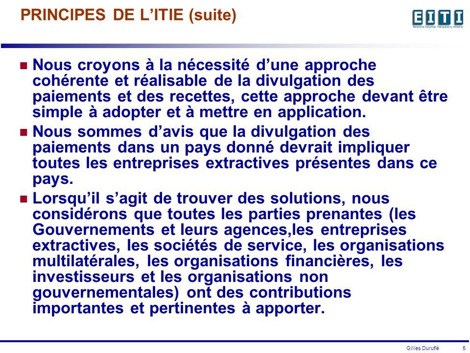 Gilles Duruflé 5 PRINCIPES DE LITIE (suite) Nous croyons à la nécessité dune approche cohérente et réalisable de la divulgation des paiements et des recettes, cette approche devant être simple à adopter et à mettre en application.