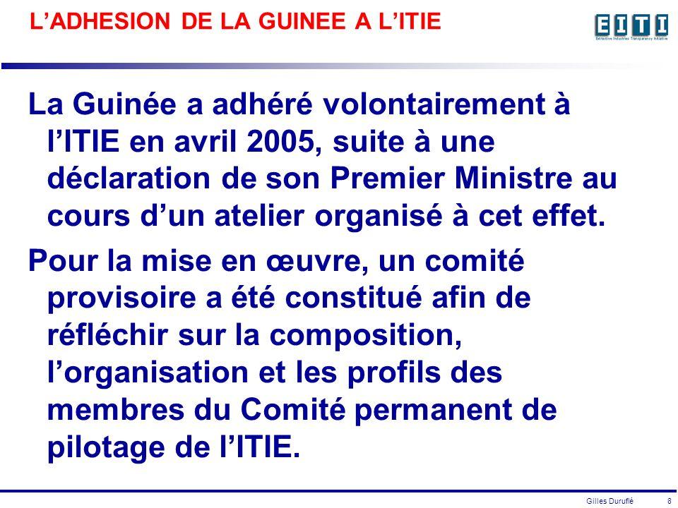 Gilles Duruflé 8 LADHESION DE LA GUINEE A LITIE La Guinée a adhéré volontairement à lITIE en avril 2005, suite à une déclaration de son Premier Ministre au cours dun atelier organisé à cet effet.