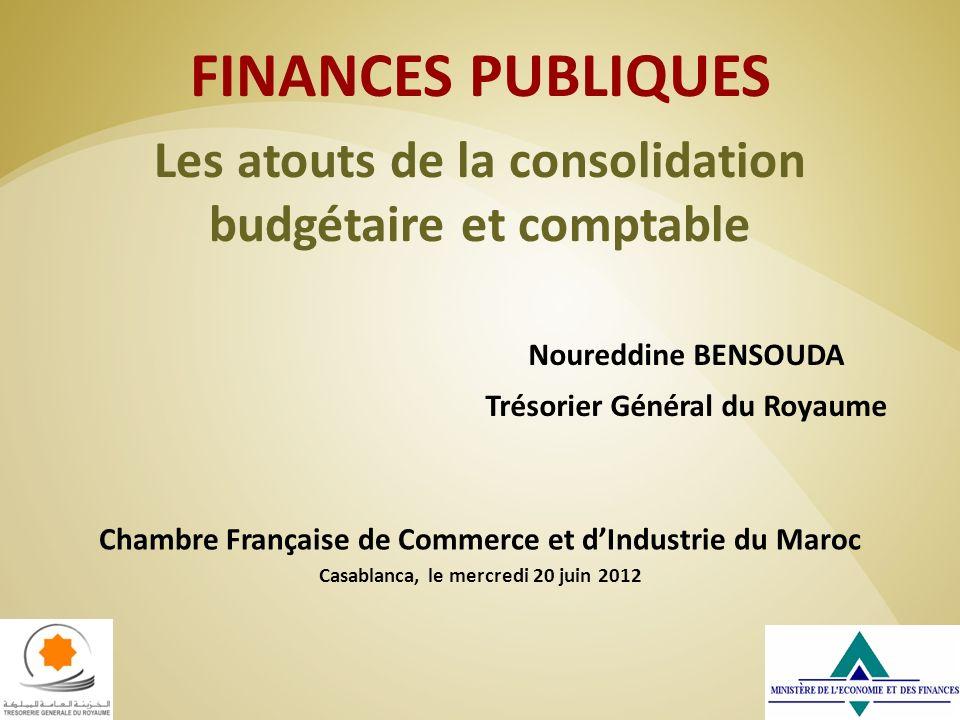 FINANCES PUBLIQUES Les atouts de la consolidation budgétaire et comptable Noureddine BENSOUDA Trésorier Général du Royaume Chambre Française de Commer