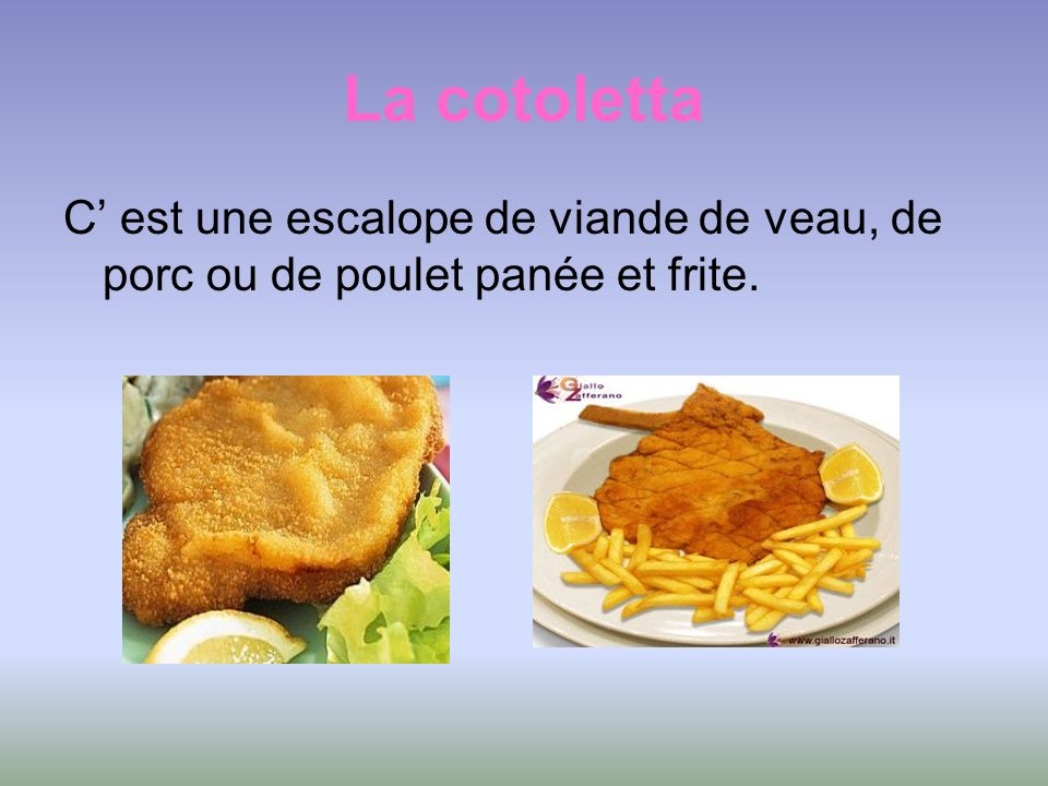 La cotoletta C est une escalope de viande de veau, de porc ou de poulet panée et frite.