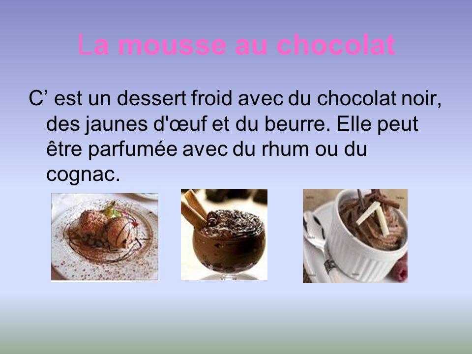 La mousse au chocolat C est un dessert froid avec du chocolat noir, des jaunes d'œuf et du beurre. Elle peut être parfumée avec du rhum ou du cognac.
