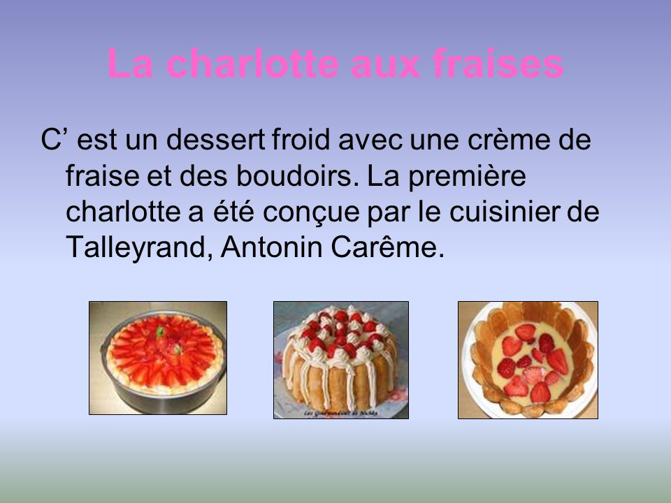 La charlotte aux fraises C est un dessert froid avec une crème de fraise et des boudoirs. La première charlotte a été conçue par le cuisinier de Talle