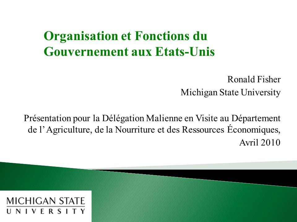 Ronald Fisher Michigan State University Présentation pour la Délégation Malienne en Visite au Département de l Agriculture, de la Nourriture et des Ressources Économiques, Avril 2010 Organisation et Fonctions du Gouvernement aux Etats-Unis
