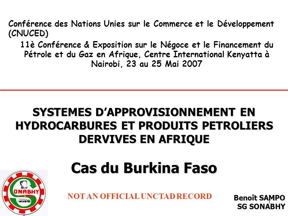 1 Conférence des Nations Unies sur le Commerce et le Développement (CNUCED) 11è Conférence & Exposition sur le Négoce et le Financement du Pétrole et du Gaz en Afrique, Centre International Kenyatta à Nairobi, 23 au 25 Mai 2007 SYSTEMES DAPPROVISIONNEMENT EN HYDROCARBURES ET PRODUITS PETROLIERS DERVIVES EN AFRIQUE Cas du Burkina Faso Benoît SAMPO SG SONABHY NOT AN OFFICIAL UNCTAD RECORD