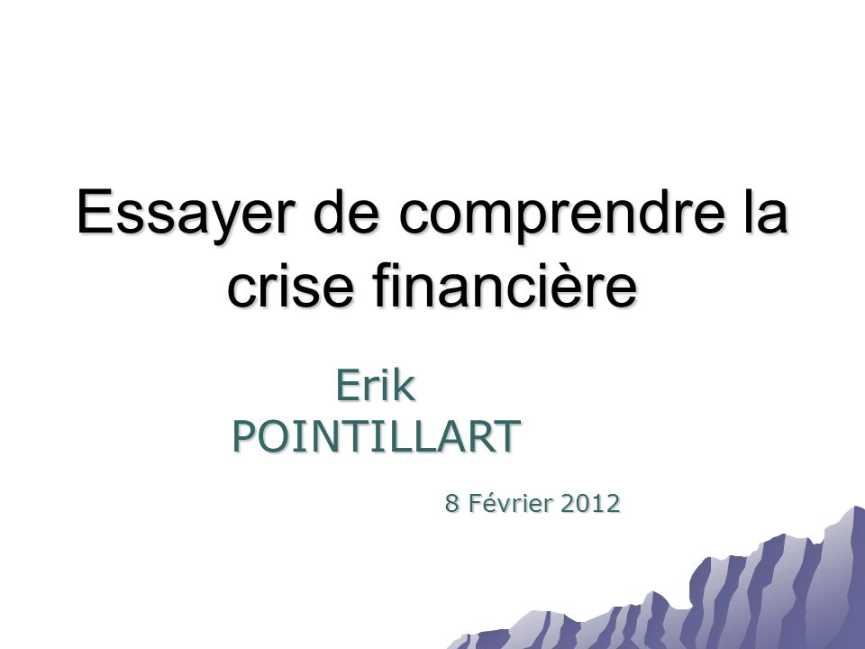 Essayer de comprendre la crise financière 8 Février 2012 Erik POINTILLART