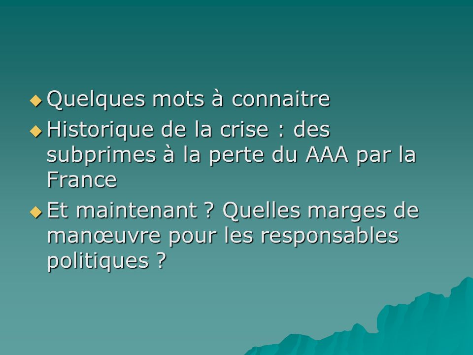 Quelques mots à connaitre Quelques mots à connaitre Historique de la crise : des subprimes à la perte du AAA par la France Historique de la crise : des subprimes à la perte du AAA par la France Et maintenant .