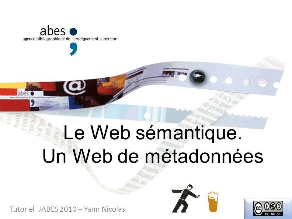 Le Web sémantique. Un Web de métadonnées Tutoriel JABES 2010 – Yann Nicolas