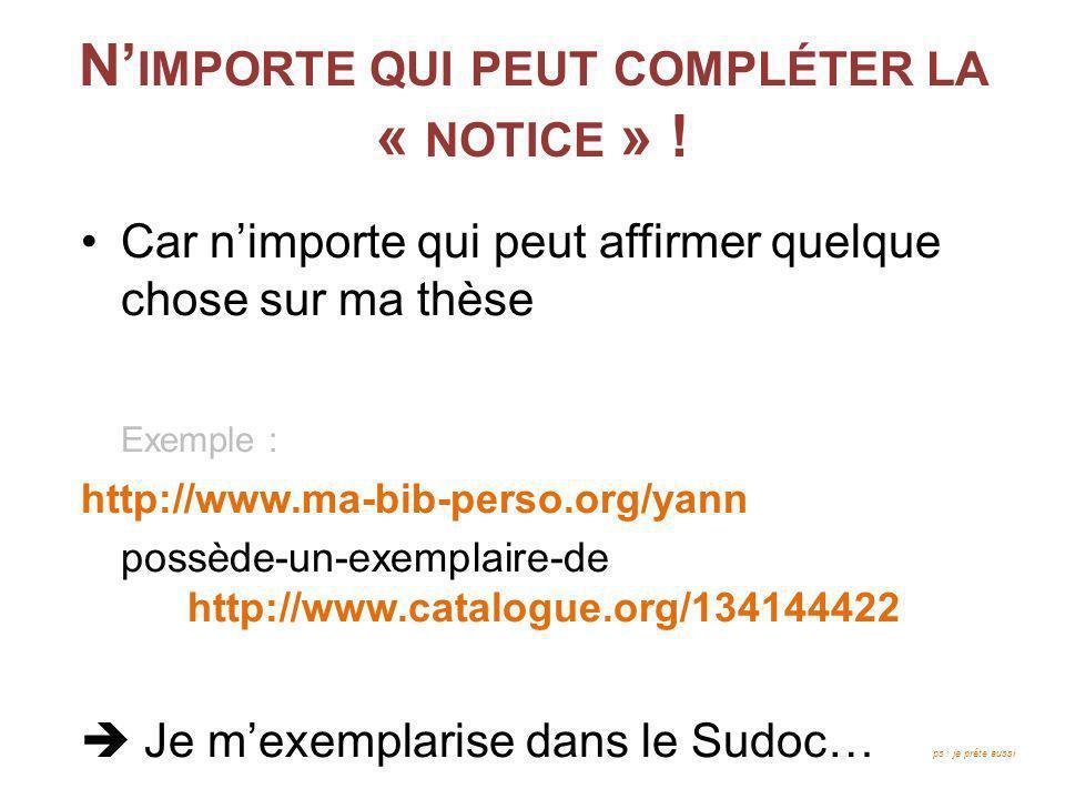 N IMPORTE QUI PEUT COMPLÉTER LA « NOTICE » ! Car nimporte qui peut affirmer quelque chose sur ma thèse Exemple : http://www.ma-bib-perso.org/yann poss