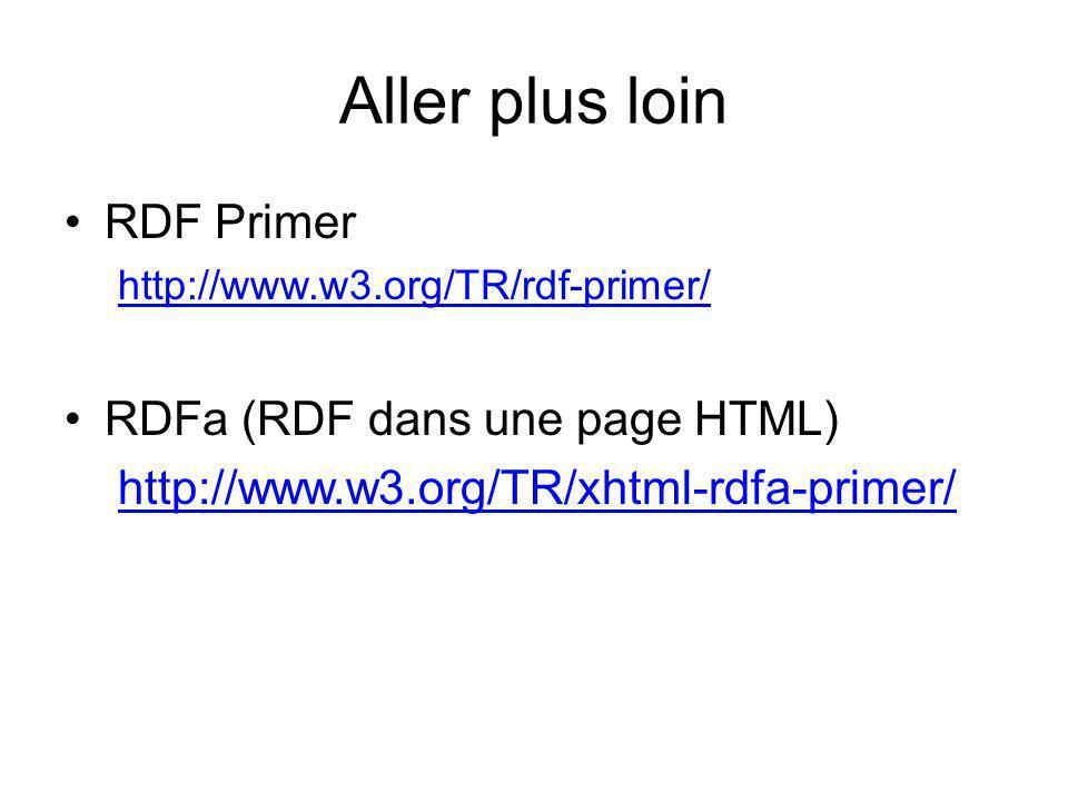 Aller plus loin RDF Primer http://www.w3.org/TR/rdf-primer/ RDFa (RDF dans une page HTML) http://www.w3.org/TR/xhtml-rdfa-primer/