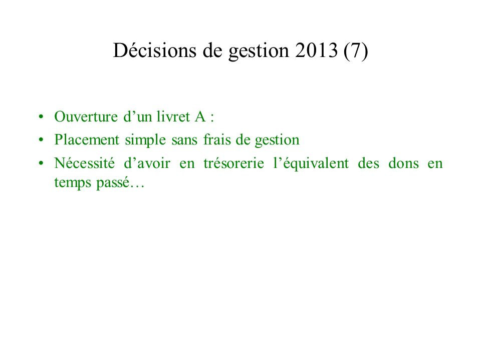 Décisions de gestion 2013 (7) Ouverture dun livret A : Placement simple sans frais de gestion Nécessité davoir en trésorerie léquivalent des dons en temps passé…
