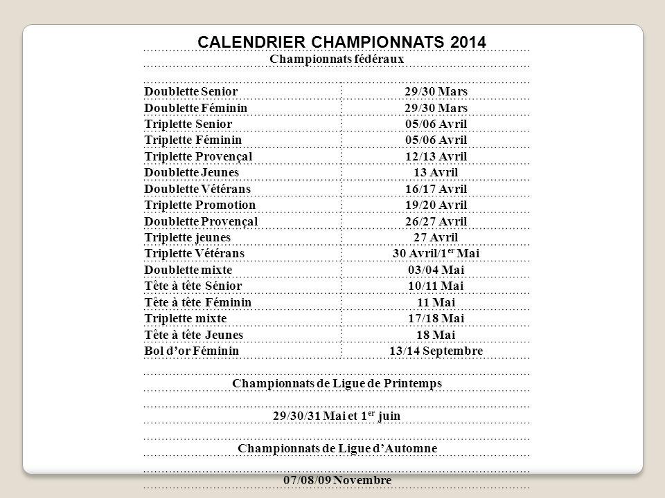 CALENDRIER CHAMPIONNATS 2014 Championnats fédéraux Doublette Senior29/30 Mars Doublette Féminin29/30 Mars Triplette Senior05/06 Avril Triplette Fémini