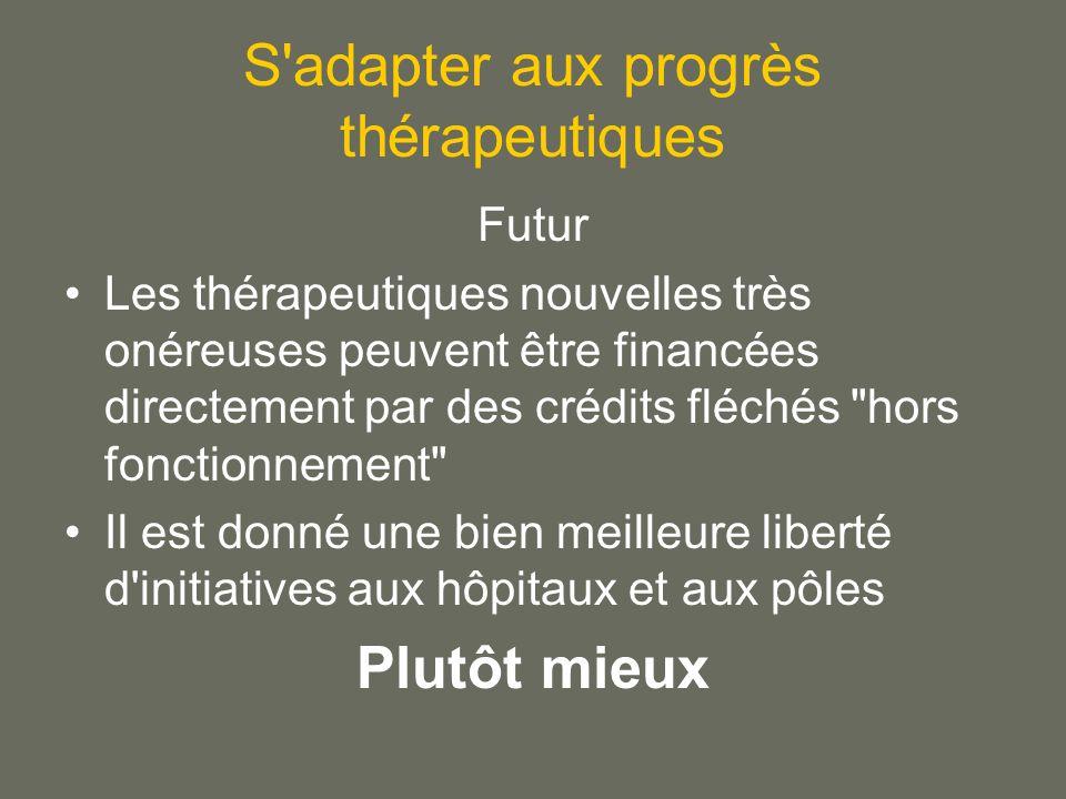 S adapter aux progrès thérapeutiques Futur Les thérapeutiques nouvelles très onéreuses peuvent être financées directement par des crédits fléchés hors fonctionnement Il est donné une bien meilleure liberté d initiatives aux hôpitaux et aux pôles Plutôt mieux