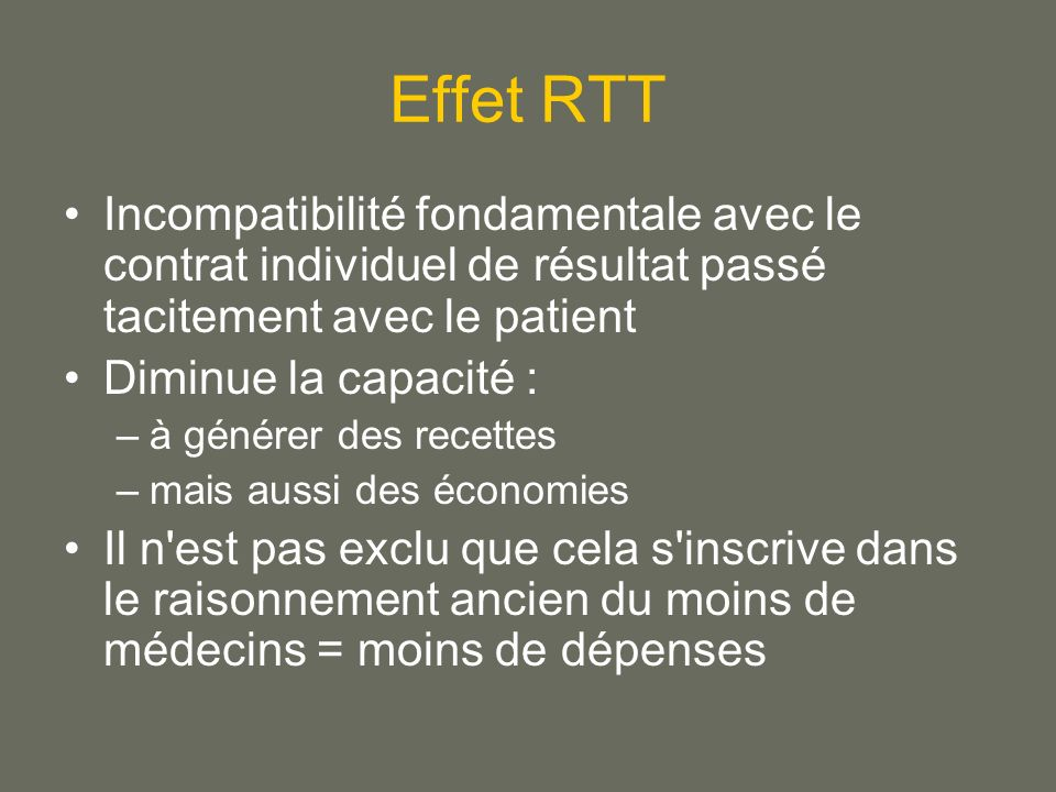 Effet RTT Incompatibilité fondamentale avec le contrat individuel de résultat passé tacitement avec le patient Diminue la capacité : –à générer des recettes –mais aussi des économies Il n est pas exclu que cela s inscrive dans le raisonnement ancien du moins de médecins = moins de dépenses