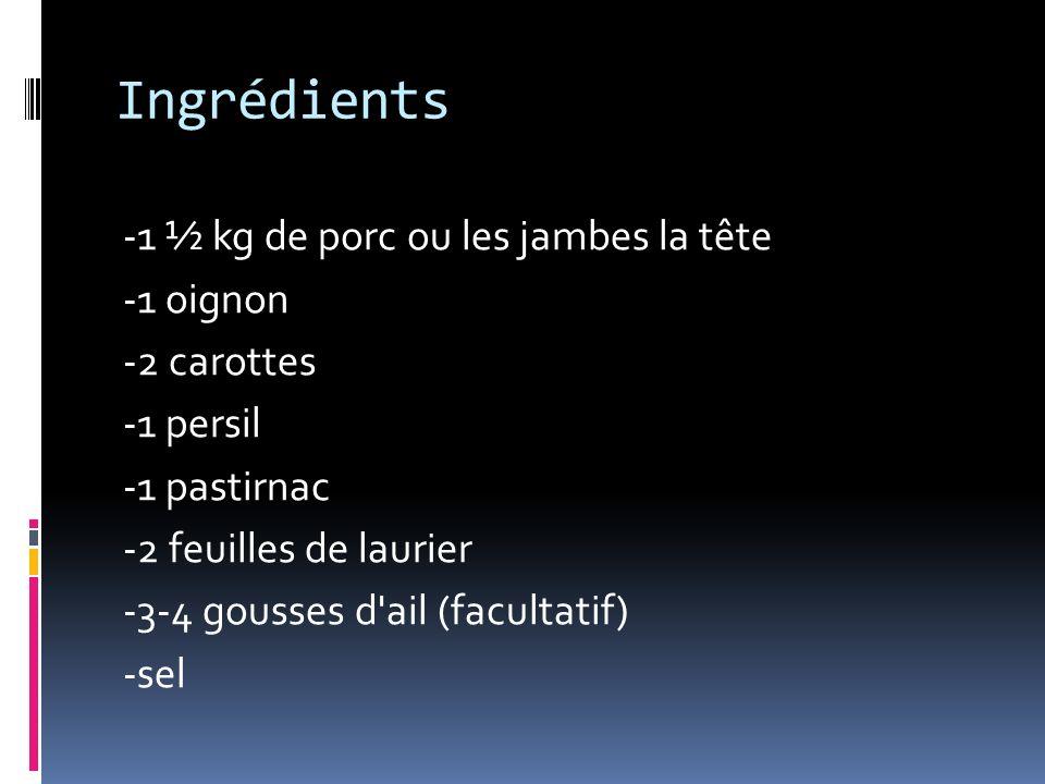 Ingrédients -1 ½ kg de porc ou les jambes la tête -1 oignon -2 carottes -1 persil -1 pastirnac -2 feuilles de laurier -3-4 gousses d ail (facultatif) -sel
