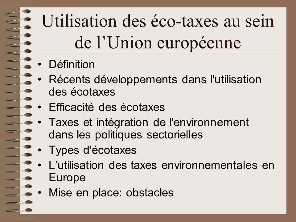Utilisation des éco-taxes au sein de lUnion européenne Définition Récents développements dans l utilisation des écotaxes Efficacité des écotaxes Taxes et intégration de l environnement dans les politiques sectorielles Types d écotaxes Lutilisation des taxes environnementales en Europe Mise en place: obstacles