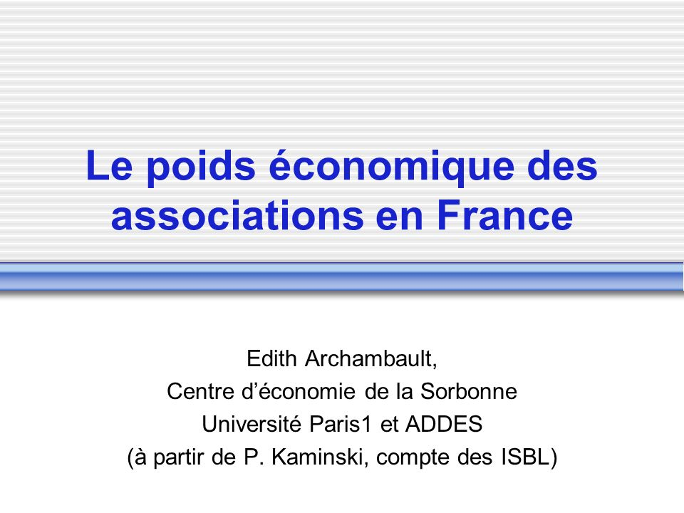 Le poids économique des associations en France Edith Archambault, Centre déconomie de la Sorbonne Université Paris1 et ADDES (à partir de P.