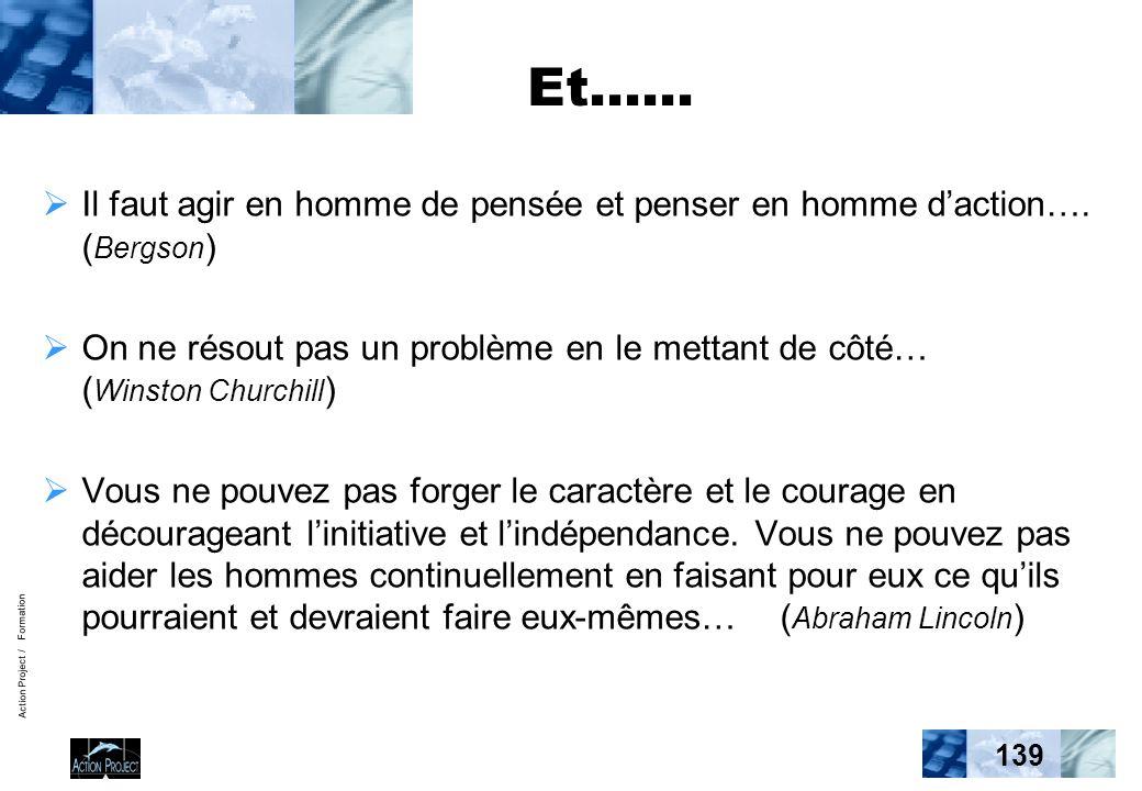 Action Project / Formation 139 Et…… Il faut agir en homme de pensée et penser en homme daction…. ( Bergson ) On ne résout pas un problème en le mettan