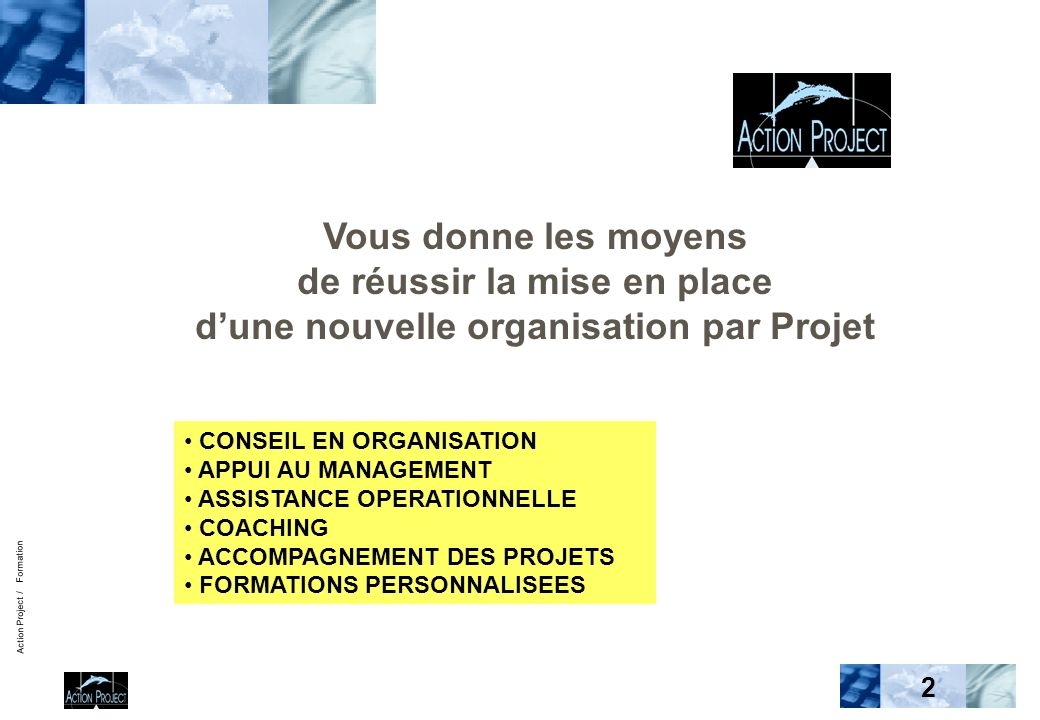 Action Project / Formation 2 CONSEIL EN ORGANISATION APPUI AU MANAGEMENT ASSISTANCE OPERATIONNELLE COACHING ACCOMPAGNEMENT DES PROJETS FORMATIONS PERS