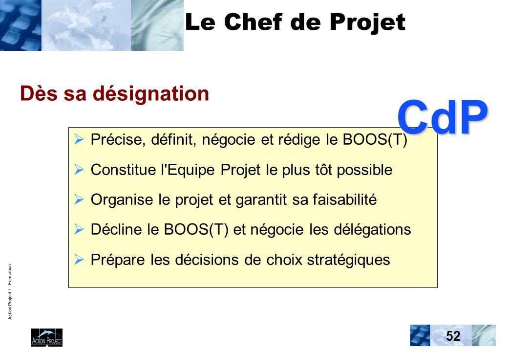 Action Project / Formation 52 Le Chef de Projet Précise, définit, négocie et rédige le BOOS(T) Constitue l Equipe Projet le plus tôt possible Organise le projet et garantit sa faisabilité Décline le BOOS(T) et négocie les délégations Prépare les décisions de choix stratégiques Dès sa désignation CdP