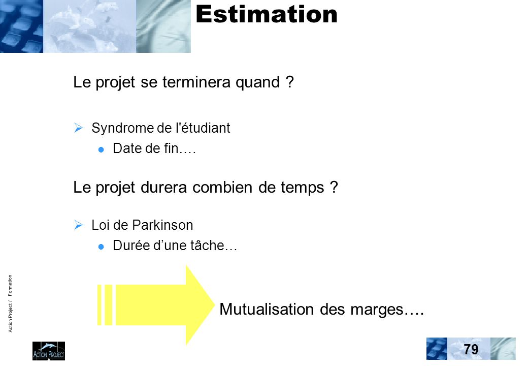 Action Project / Formation 79 Estimation Le projet se terminera quand .