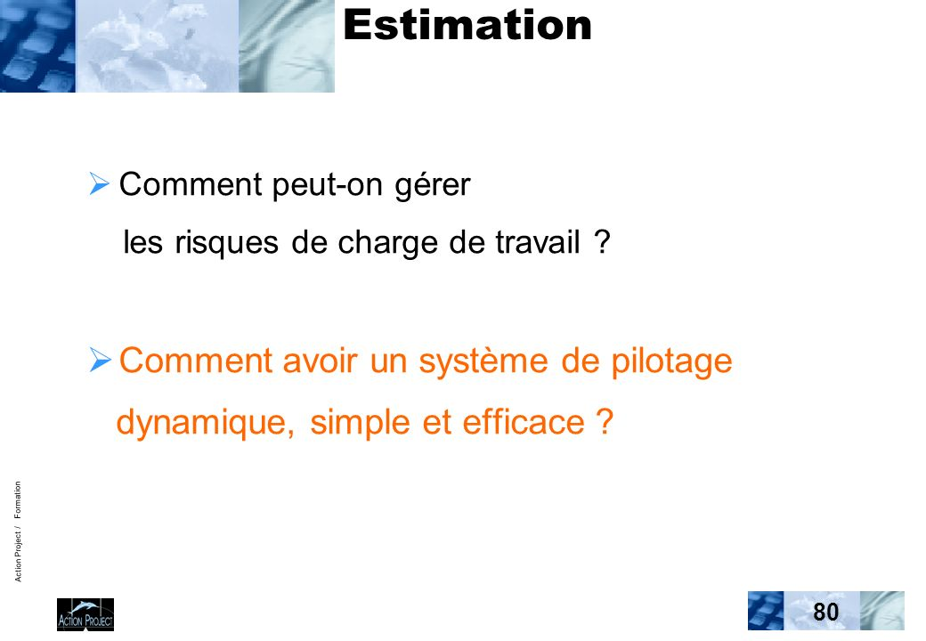 Action Project / Formation 80 Estimation Comment peut-on gérer les risques de charge de travail ? Comment avoir un système de pilotage dynamique, simp