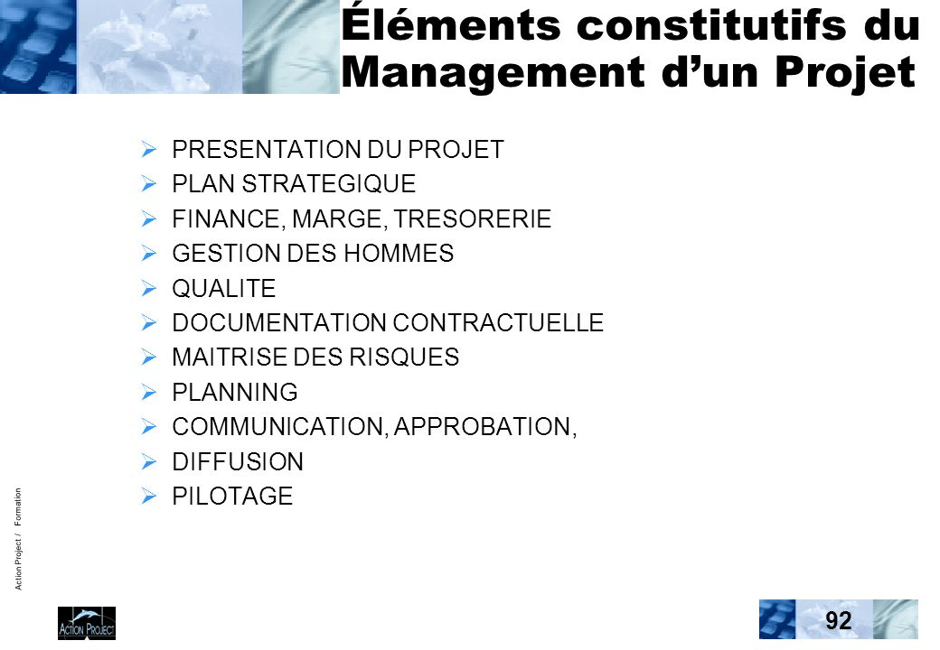 Action Project / Formation 92 Éléments constitutifs du Management dun Projet PRESENTATION DU PROJET PLAN STRATEGIQUE FINANCE, MARGE, TRESORERIE GESTION DES HOMMES QUALITE DOCUMENTATION CONTRACTUELLE MAITRISE DES RISQUES PLANNING COMMUNICATION, APPROBATION, DIFFUSION PILOTAGE