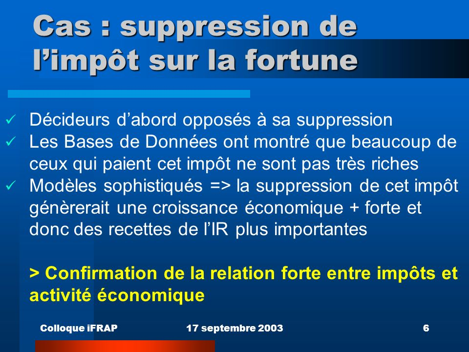 Colloque iFRAP17 septembre 20036 Cas : suppression de limpôt sur la fortune Décideurs dabord opposés à sa suppression Les Bases de Données ont montré