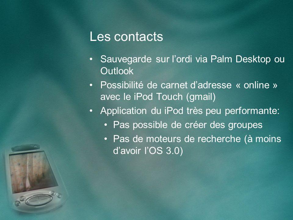 Les contacts Sauvegarde sur lordi via Palm Desktop ou Outlook Possibilité de carnet dadresse « online » avec le iPod Touch (gmail) Application du iPod très peu performante: Pas possible de créer des groupes Pas de moteurs de recherche (à moins davoir lOS 3.0)