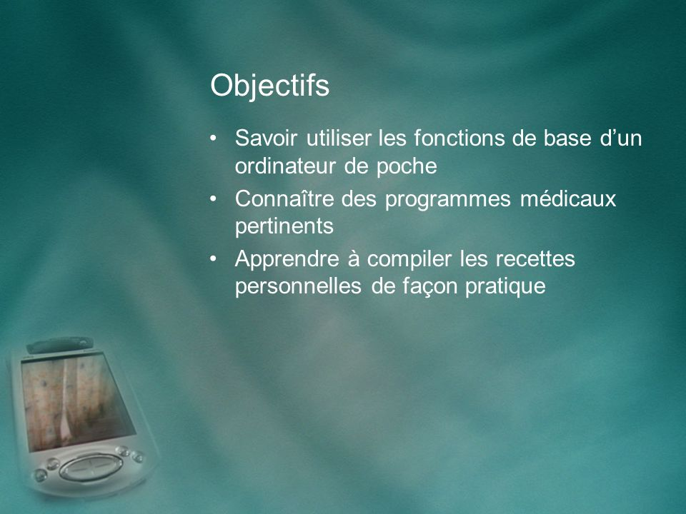 Objectifs Savoir utiliser les fonctions de base dun ordinateur de poche Connaître des programmes médicaux pertinents Apprendre à compiler les recettes personnelles de façon pratique