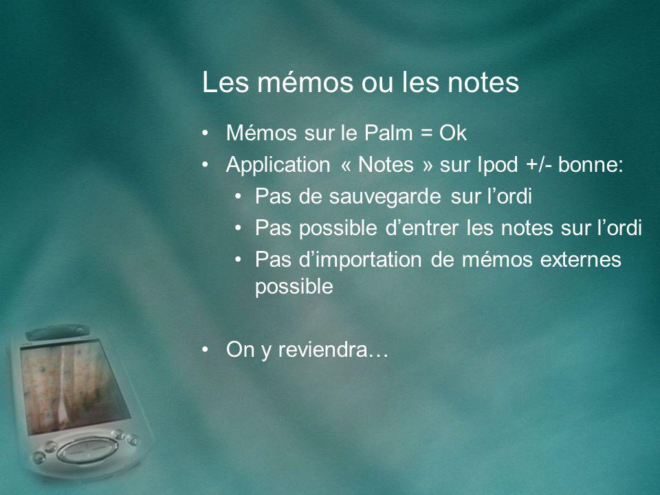 Les mémos ou les notes Mémos sur le Palm = Ok Application « Notes » sur Ipod +/- bonne: Pas de sauvegarde sur lordi Pas possible dentrer les notes sur lordi Pas dimportation de mémos externes possible On y reviendra…