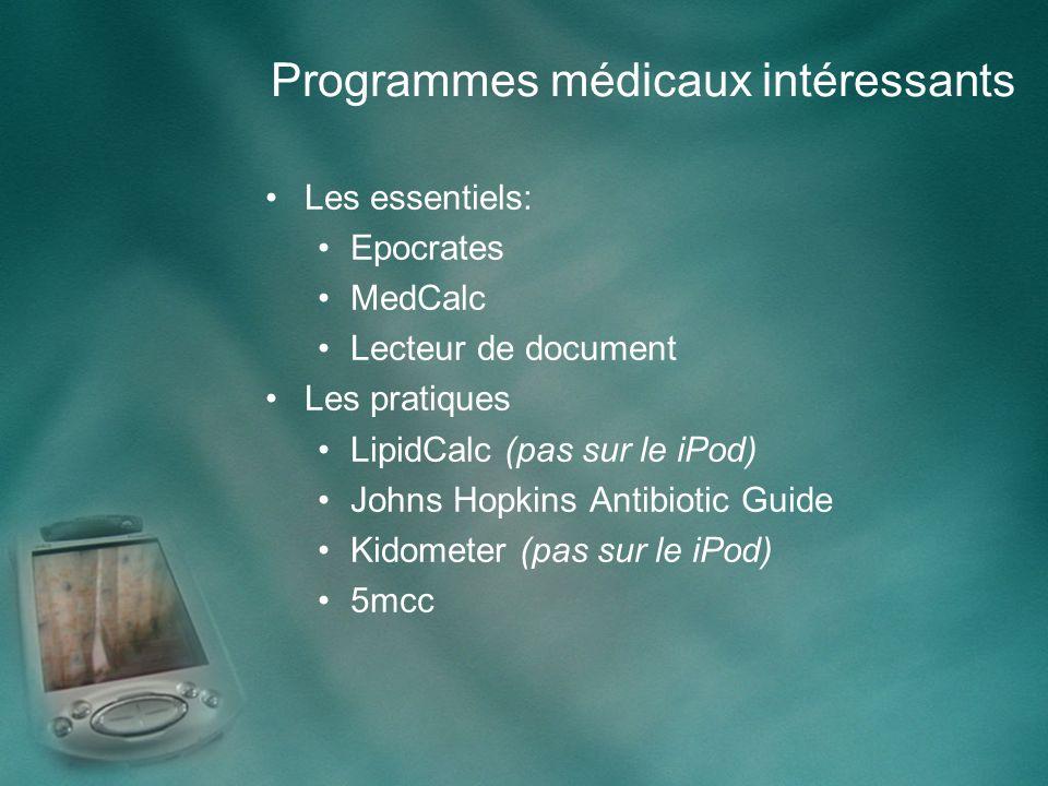 Programmes médicaux intéressants Les essentiels: Epocrates MedCalc Lecteur de document Les pratiques LipidCalc (pas sur le iPod) Johns Hopkins Antibiotic Guide Kidometer (pas sur le iPod) 5mcc