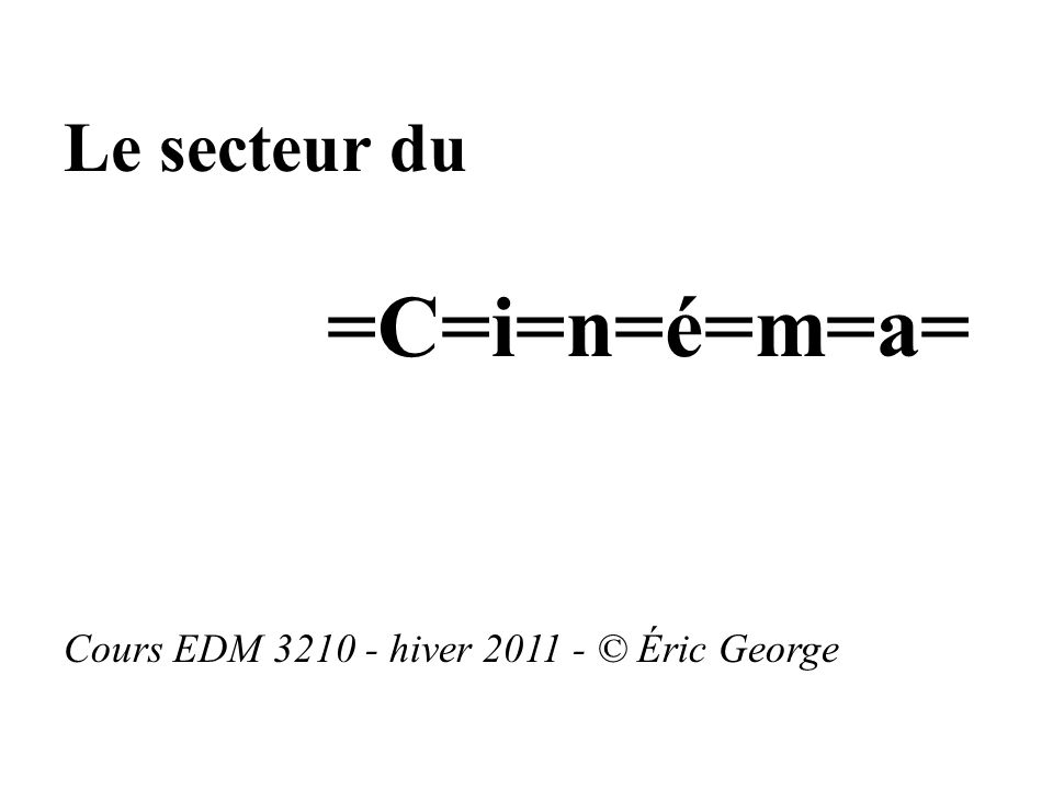 Le secteur du =C=i=n=é=m=a= Cours EDM 3210 - hiver 2011 - © Éric George