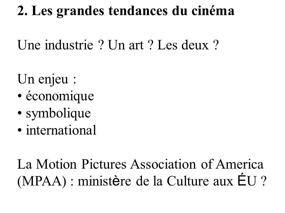 2. Les grandes tendances du cinéma Une industrie ? Un art ? Les deux ? Un enjeu : économique symbolique international La Motion Pictures Association o