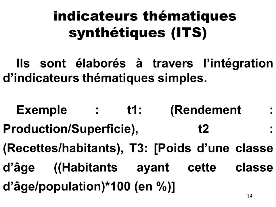 14 indicateurs thématiques synthétiques (ITS) Ils sont élaborés à travers lintégration dindicateurs thématiques simples. Exemple : t1: (Rendement : Pr
