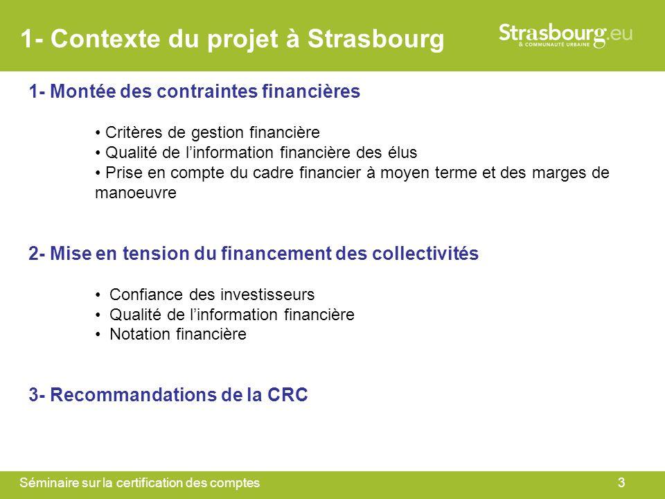 Séminaire sur la certification des comptes3 1- Contexte du projet à Strasbourg 1- Montée des contraintes financières Critères de gestion financière Qualité de linformation financière des élus Prise en compte du cadre financier à moyen terme et des marges de manoeuvre 2- Mise en tension du financement des collectivités Confiance des investisseurs Qualité de linformation financière Notation financière 3- Recommandations de la CRC