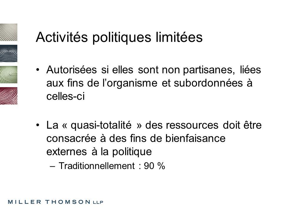 Activités politiques limitées Autorisées si elles sont non partisanes, liées aux fins de lorganisme et subordonnées à celles-ci La « quasi-totalité » des ressources doit être consacrée à des fins de bienfaisance externes à la politique –Traditionnellement : 90 %