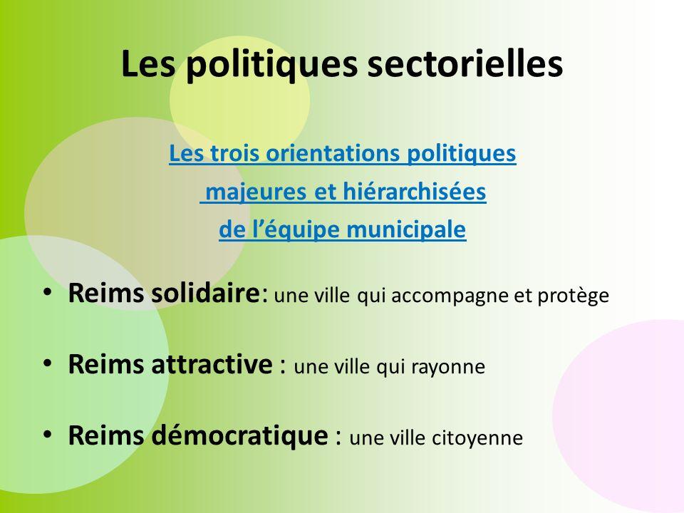 Les trois orientations politiques majeures et hiérarchisées de léquipe municipale Reims solidaire: une ville qui accompagne et protège Reims attractive : une ville qui rayonne Reims démocratique : une ville citoyenne Les politiques sectorielles