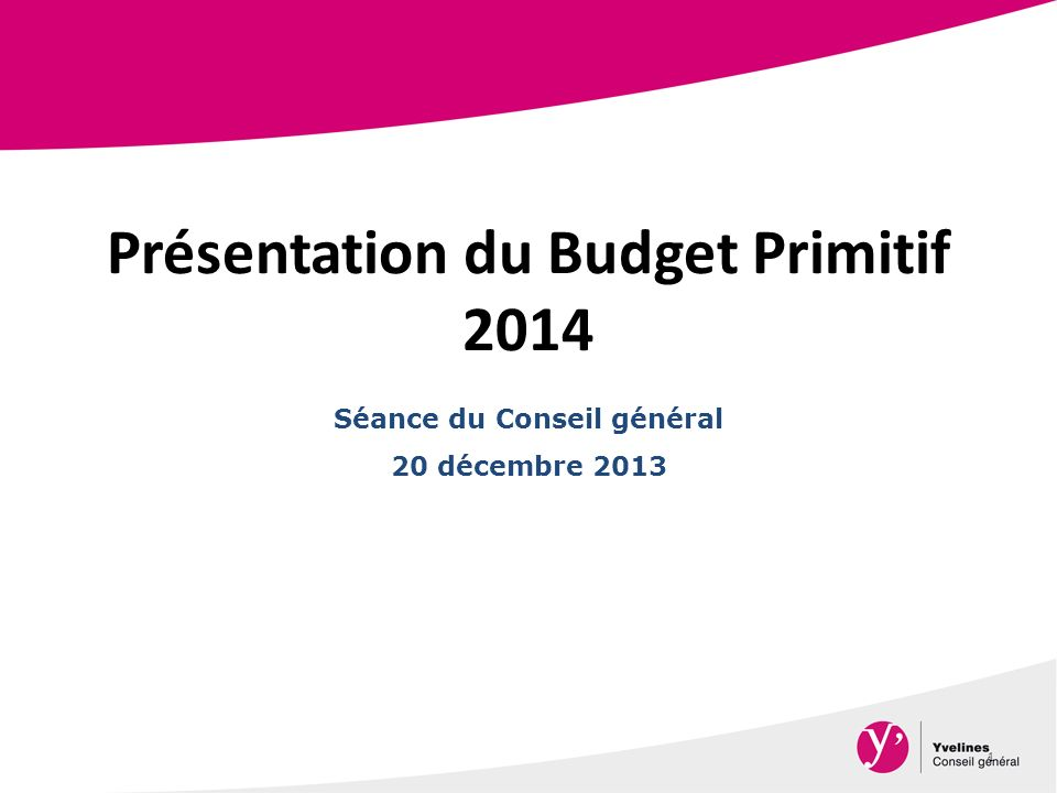 Présentation du Budget Primitif 2014 1 Séance du Conseil général 20 décembre 2013