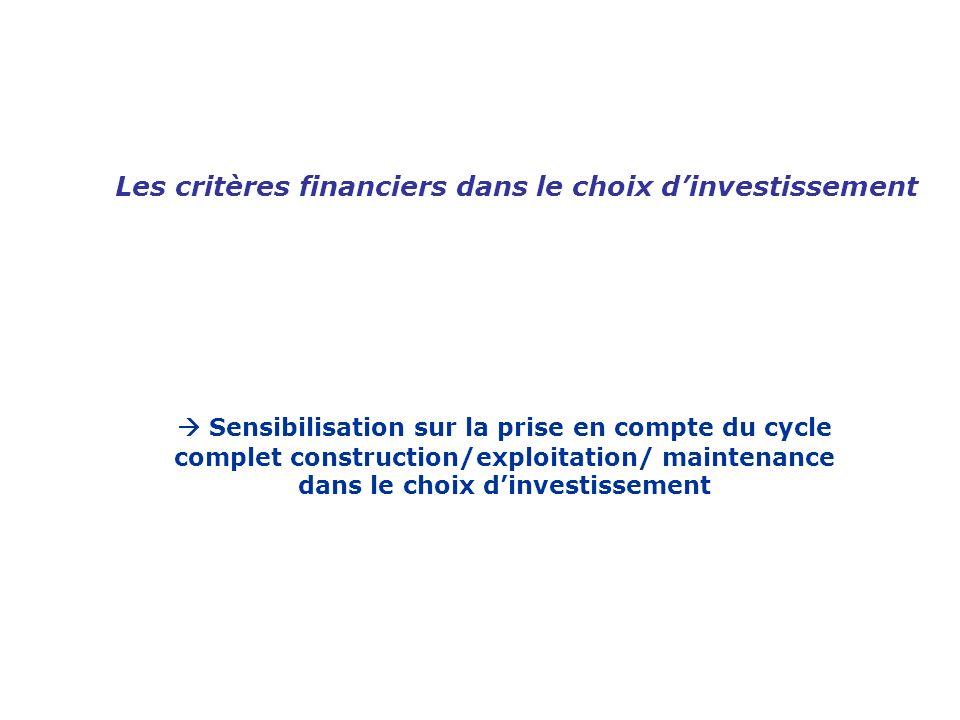 Les critères financiers dans le choix dinvestissement Sensibilisation sur la prise en compte du cycle complet construction/exploitation/ maintenance d