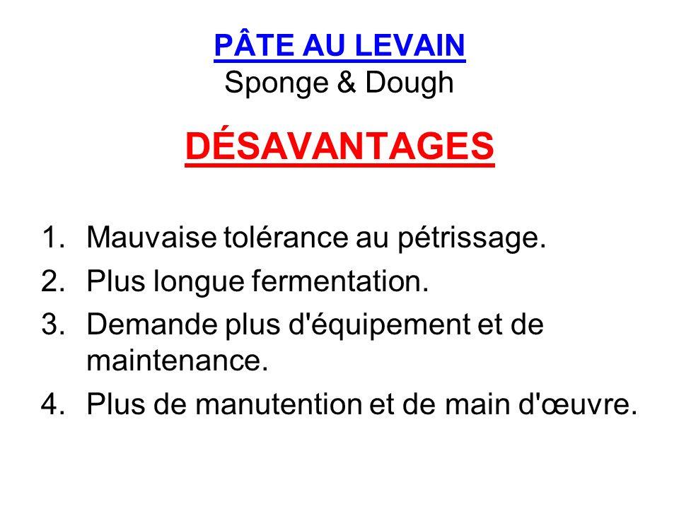 PÂTE AU LEVAIN Sponge & Dough DÉSAVANTAGES 1.Mauvaise tolérance au pétrissage. 2.Plus longue fermentation. 3.Demande plus d'équipement et de maintenan