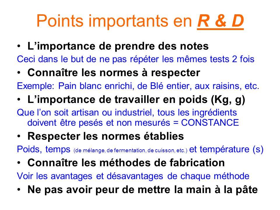 Points importants en R & D Limportance de prendre des notes Ceci dans le but de ne pas répéter les mêmes tests 2 fois Connaître les normes à respecter Exemple: Pain blanc enrichi, de Blé entier, aux raisins, etc.