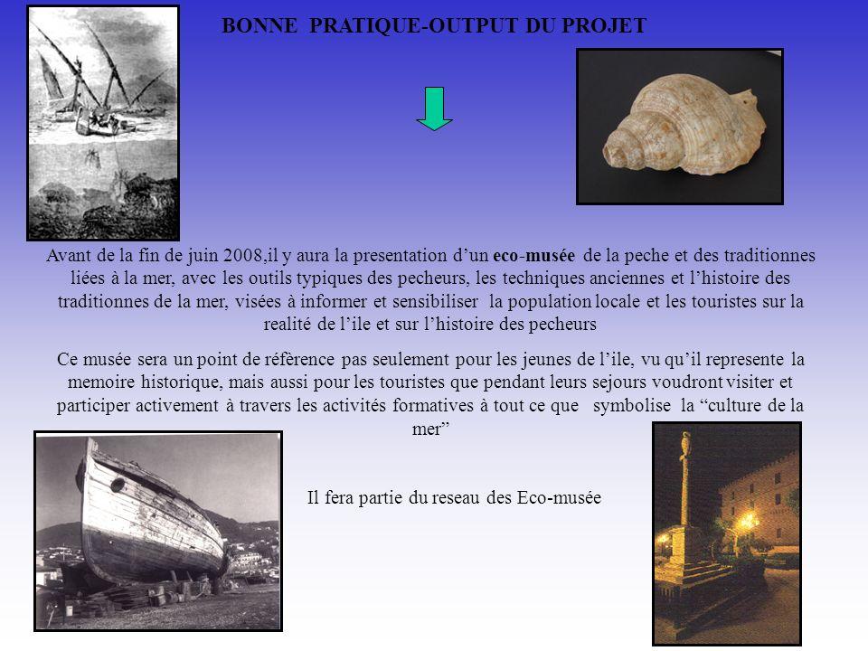 BONNE PRATIQUE-OUTPUT DU PROJET Avant de la fin de juin 2008,il y aura la presentation dun eco-musée de la peche et des traditionnes liées à la mer, a